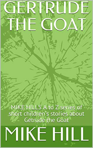 GERTRUDE THE GOAT: MIKE HILLS A to Z series of  short children's stories about Getrude the Goat (MIKE HILLS A to Z series of Children's books Book 1) (English Edition)