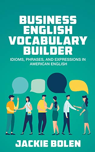 Business English Vocabulary Builder: Idioms, Phrases, and Expressions in American English (Tips for...