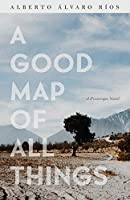A Good Map of All Things: A Picaresque Novel (Camino Del Sol)