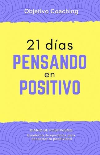 21 dias pensando en positivo: Diario de positivismo. Cuaderno de ejercicios para despertar tu positividad: Volume 1 (Desarrollo Personal)