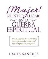 ¡Mujer! Nuestro Lugar En La Guerra Espiritual: Eres La Escogida, Del Eterno Dios, Para Enfrentar Al Enemigo En El Escenario Profético Del Siglo 21.