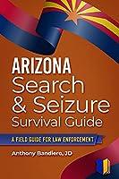 Arizona Search & Seizure Survival Guide: A Field Guide for Law Enforcement