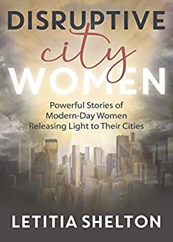 Disruptive City Women: Powerful Stories of Modern-Day Women Releasing Light to Their Cities by [Letitia Shelton]