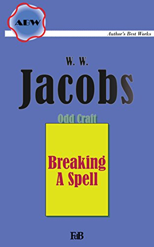 Breaking A Spell (Annotated) (ABW. Author's Best Works. W. W. Jacobs. Odd Crafts Book 5)