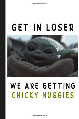 Get in loser we are getting chicky nuggies: Baby Yoda Notebook Planner, Baby Yoda Notepad, Scrapbook, Diary, School Planner: Baby Yoda The Mandolorian ... kids gifts  110 pages, 6 x 9   Matte Finish