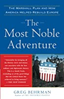 The Most Noble Adventure: The Marshall Plan and How America Helped Rebuild Europe