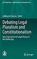 Debating Legal Pluralism and Constitutionalism: New Trajectories for Legal Theory in the Global Age (Ius Comparatum - Global Studies in Comparative Law (41))