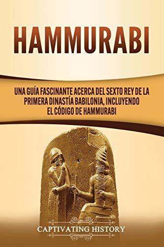 Hammurabi: Una guía fascinante acerca del sexto rey de la primera dinastía babilonia, incluyendo el Código de Hammurabi