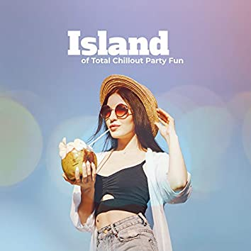 Island of Total Chillout Party Fun: 2019 Chillout Dance Party EDM Vibes for Clubs, Pool and Beach Parties