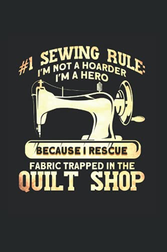 Rule 1 Sewing Rule I'm Not A Hoarder I'm A Hero Because I Rescue Fabric Trapped In The Quilt Shop: Nähen & Näherin Notizbuch 6'x9' Nähmaschine Quilten Geschenk