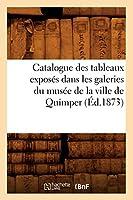 Catalogue des tableaux exposés dans les galeries du musée de la ville de Quimper (Éd.1873) (Arts)