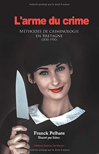 L'arme du crime: Méthodes de criminologie en Bretagne (1850-1950)