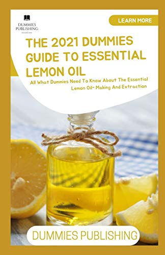 THE 2021 DUMMIES GUIDE TO ESSENTIAL LEMON OIL: All What Dummies Need To Know About The Essential Lemon Oil- Making And Extraction