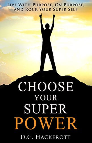 Book: Choose Your Super Power - Live With Purpose, On Purpose, and Rock Your Super Self by D.C. Hackerott
