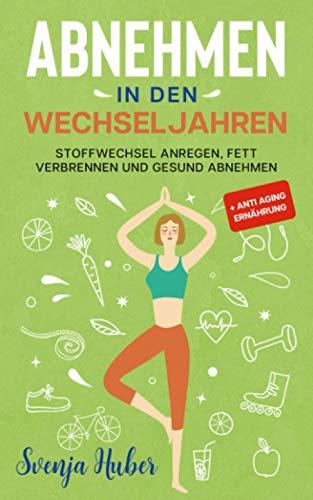Abnehmen in den Wechseljahren: Stoffwechsel anregen, Fett verbrennen und gesund abnehmen + Anti Aging Ernährung
