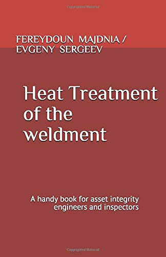 Heat Treatment Of The Weldment: A handy book for asset integrity engineers and inspectors (Series book on inspection, Band 1)