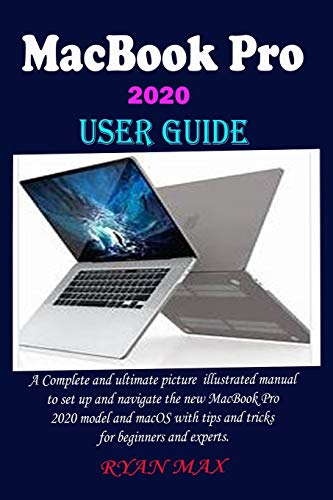 MACBOOK PRO 2020 USER GUIDE: A Complete And Ultimate Picture Illustrated Manual To Set Up And Navigate The New MacBook Pro 2020 Model And macOS With Tips And Tricks For Beginners And Experts