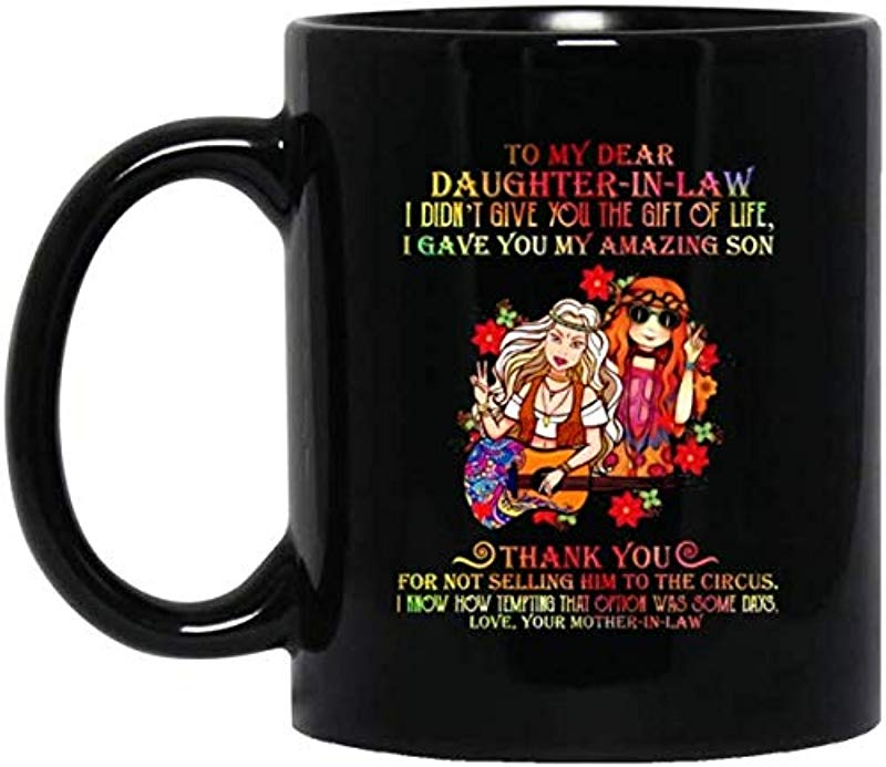 To My Dear Daughter In Law I Didn T Give You The Gift Of Life I Have You My Amazing Son Love Your Mother In Law Coffee Mug Black Ceramic 11 15 Oz 15 Oz