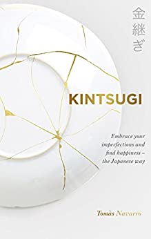 Kintsugi: Embrace your imperfections and find happiness - the Japanese way by [Tomás Navarro]