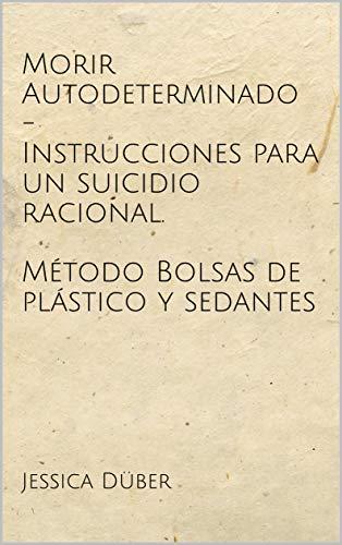 Morir Autodeterminado -  Instrucciones para un suicidio racional. Método Bolsas de plástico y sedantes