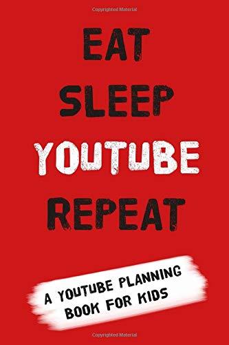 YouTube Planning Book for Kids: EAT SLEEP YOUTUBE REPEAT: a notebook for kids to get planning their YouTube empires