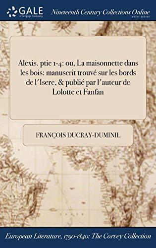 Alexis. ptie 1-4: ou, La maisonnette dans les bois: manuscrit trouvé sur les bords de l'Isere, & publié par l'auteur de Lolotte et Fanfan (French Edition)
