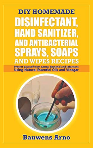 DIY HOMEMADE DISINFECTANT, HAND SANITIZER AND ANTI-BACTERIAL SPRAYS, SOAPS AND WIPES RECIPES: Protect Yourself from Germs, Bacterial and Infections Using ......