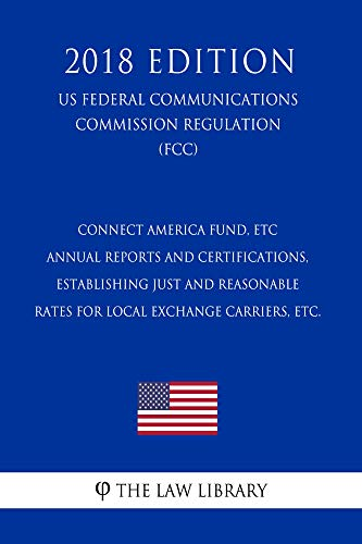 Connect America Fund, ETC Annual Reports and Certifications, Establishing Just and Reasonable Rates for Local Exchange Carriers, etc. (US Federal Communications ... (FCC) (2018 Edit (English Edition)