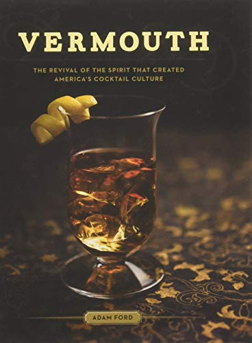 Vermouth: The Revival of the Spirit That Created America's Cocktail Culture