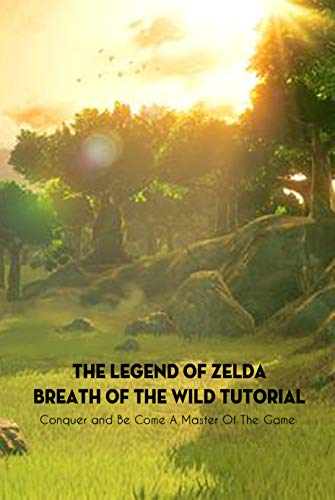 The Legend of Zelda Breath of the Wild Tutorial: Conquer and Be Come A Master Of The Game: The Legend of Zelda Game Book (English Edition)
