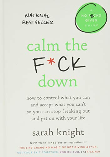CALM THE F-CK DOWN: How to Control What You Can and Accept What You Can't So You Can Stop Freaking Out and Get on with Your Life: 4 (No F*cks Given Guides)