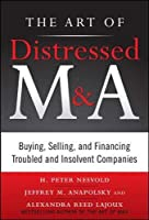 The Art of Distressed M & A: Buying, Selling, and Financing Troubled and Insolvent Companies (Art of M&A)