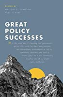 Great Policy Successes: Or, a Tale About Why It's Amazing That Governments Get So Little Credit for Their Many Everyday and Extraordinary Achievements as Told by Sympathetic Observers Who Seek to Create Space for a Less Relentlessly Negative View of Our Pivotal Public Institutio