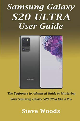 Samsung Galaxy S20 Ultra User Guide: The Beginners to Advanced Guide to Mastering Your Samsung Galaxy S20 Ultra like a Pro