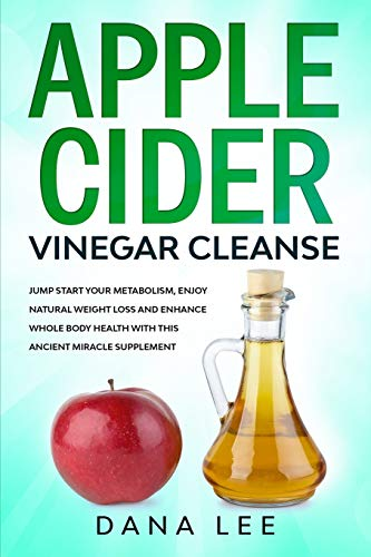Apple Cider Vinegar Cleanse: Jump Start Your Metabolism, Enjoy Natural Weight Loss and Enhance Whole Body Health with This Ancient Miracle Supplement