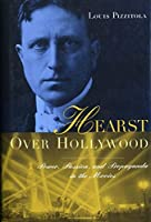 Hearst over Hollywood: Power, Passion, and Propaganda in the Movies (Film and Culture)