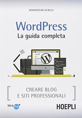 Wordpress. La guida completa. Creare blog e siti professionali