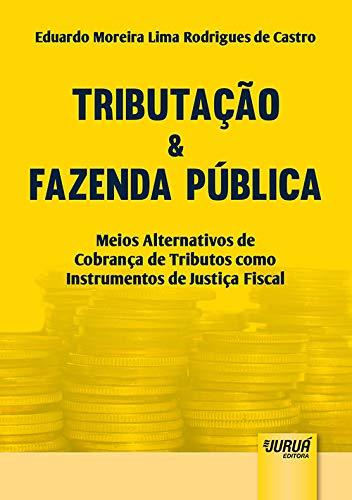 Tributação & Fazenda Pública - Meios Alternativos de Cobrança de Tributos como Instrumentos de Justiça Fiscal