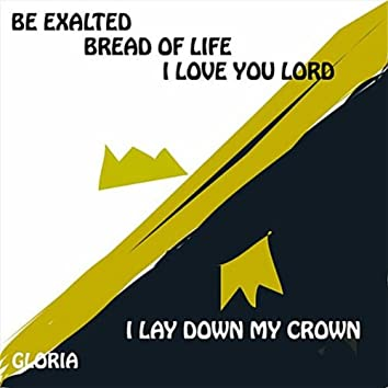 Be Exalted Bread of Life I Love You Lord