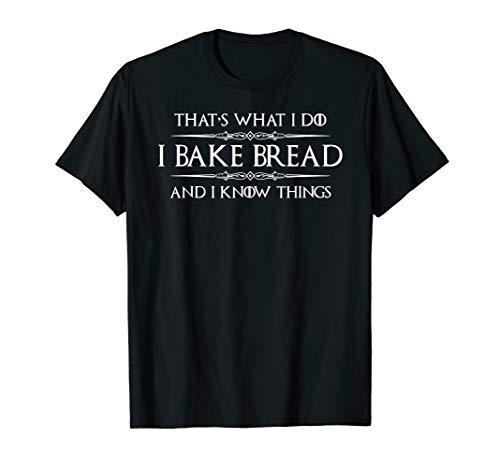 Bread Baker Gifts - I Bake Bread & I Know Things - Baking T-Shirt