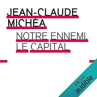 Notre ennemi le capital                   De :                                                                                                                                 Jean-Claude Michéa                               Lu par :                                                                                                                                 François Delaive                      Durée : 3 h et 25 min     5 notations     Global 4,4