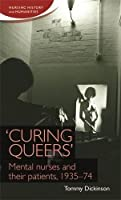 Curing Queers: Mental Nurses and Their Patients, 1935-74 (Nursing History and Humanities)
