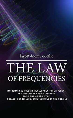THE LAW OF FREQUENCIES: Mathematical rules in development of universal frequencies in curing diseases including thecword, lyme disease, morgellons, nanotechnology and MND/ALS