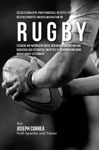 Selbstgemachte Proteinriegel-Rezepte fur ein beschleunigtes Muskelwachstum im Rugby: Steigere auf naturliche Weise dein Muskelwachstum und reduziere ... zu gewinnen und deine Muskelkraft zu starken