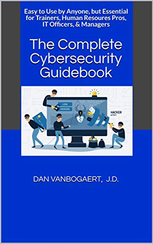 The Complete Cybersecurity Guidebook: Easy to Use by Anyone, but Essential for Trainers, Human Resoures Pros, IT Officers, & Managers
