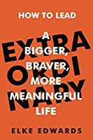 Extraordinary: How to lead a bigger, braver, more meaningful life
