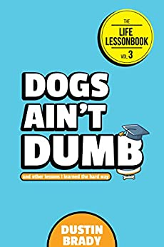 Dogs Ain't Dumb: And Other Lessons I Learned the Hard Way (The Life Lessonbook Book 3) by [Dustin Brady, Jesse Brady]
