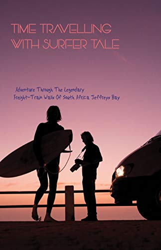 Time Travelling With Surfer Tale: Adventure Through The Legendary Freight-Train Walls Of South Africa Jeffreys Bay: Surfer Based On True Story (English Edition)