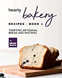 Hearty Bakery Recipes - Book 1: Tempting Artisanal Bread and Pastries (The Ultimate Collection of Bakebooks)