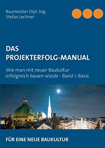 DAS PROJEKTERFOLG-HANDBUCH: Wie man mit neuer Baukultur erfolgreich bauen würde - Band 1 Basis